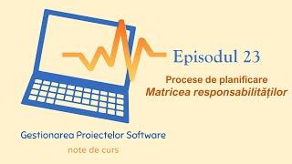Gestionarea Proiectelor Software | S1E23 | Matricea Responsabilităților