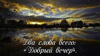 Скажите друг другу простые слова, Два слова всего: «Добрый вечер».