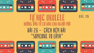 Ukulele - Bài 26 - Áp dụng vào bài hát: Someone to Lava