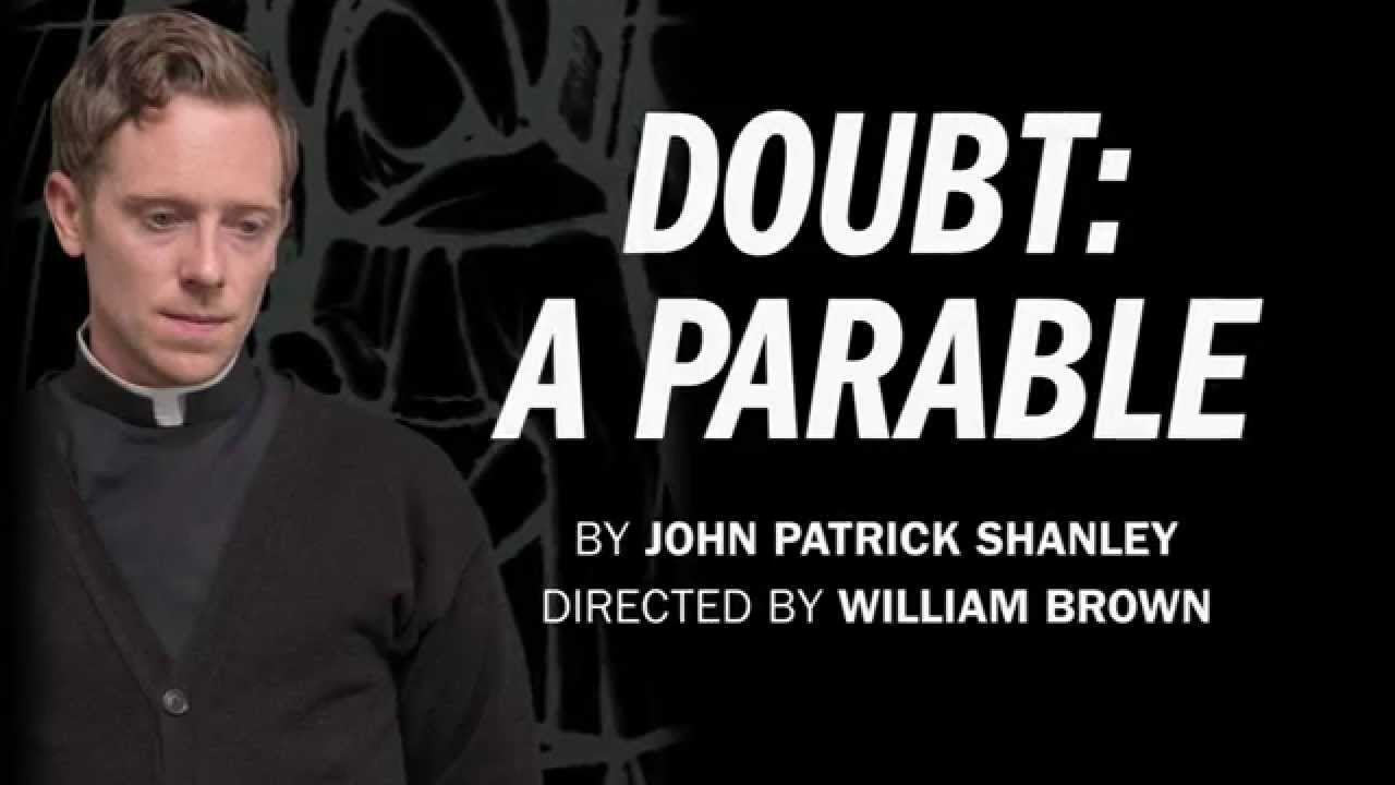 literature, religion and life in doubt a parable by john patrick shanley Doubt is a drama written by john patrick shanley it is about a strict nun who believes that a priest has done something terribly inappropriate to one however, playwright john patrick shanley reveals his true motives in the play's dedication: this play is dedicated to the many orders of catholic nuns.