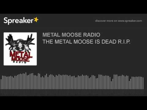THE METAL MOOSE IS DEAD R.I.P.