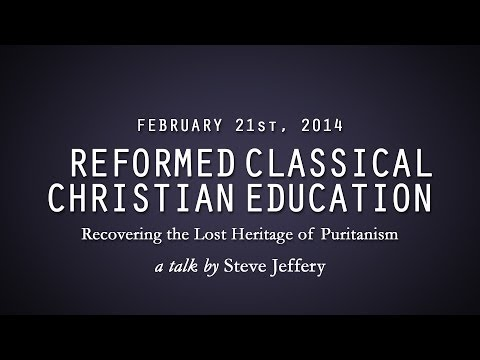 Reformed Classical Christian Education: Recovering the Lost Heritage of Puritanism (Steve Jeffery)