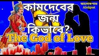 কামদেবের জন্ম কিভাবে হয়েছিল? How the God of Love born, #alokpat, #আলোকপাত