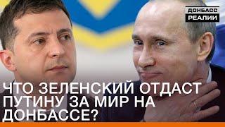Что Зеленский отдаст Путину за мир на Донбассе? | Донбасc Реалии