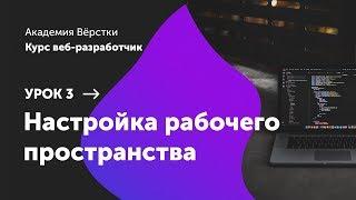 Урок 3. Настройка рабочего пространства | Курс Веб разработчик | Академия верстки