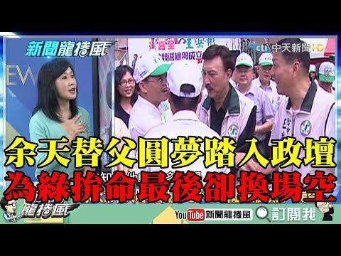 【精彩】余天替父圓夢踏入政壇 為民進黨拚命最後卻換到一場空!
