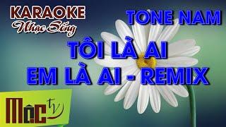 KARAOKE Tôi Là Ai Em Là Ai Remix - Tone Nam   Nhạc Sống