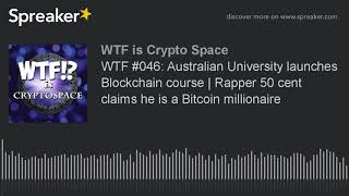 WTF #046: Australian University launches Blockchain course | Rapper 50 cent claims he is a Bitcoin m