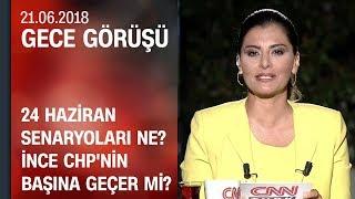24 Haziran senaryoları ne? İnce CHP'nin başına geçer mi? Gece Görüşü 21.06.2018 Perşembe