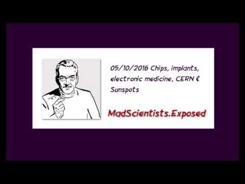 05/10/2016 Chips, Implants, Electronic Medicine, CERN & Sunspots