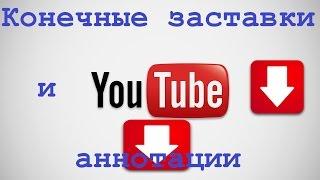 Аннотации и Конечные заставки в Youtube. Что выбрать и как применить