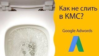 Как не слить бюджет в КМС (Google Adwords)? 🚽😵