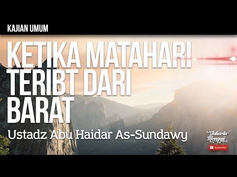 Kajian Islam : Ketika Matahari Terbit Dari Barat - Ustadz Abu Haidar As-Sundawy