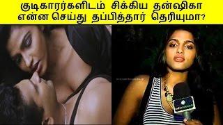 குடிகாரர்களிடம் சிக்கிய தன்ஷிகா என்ன செய்து தப்பித்தார் தெரியுமா?   Cinema Kollywood Tamil News