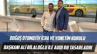 Doğuş Otomotiv İcra ve Yönetim Kurulu Başkanı Ali Bilaloğlu ile Audi R8 Tasarladık
