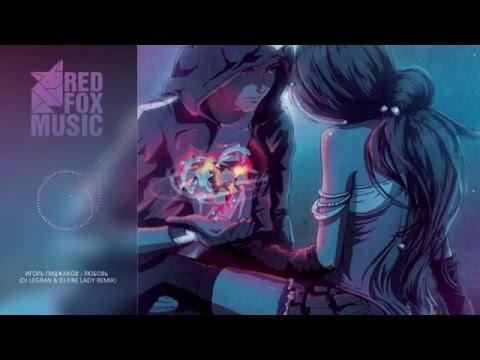 текст песни игорь пиджаков любовь. Песня Любовь (Dj Legran & Dj Fire Lady Remix) - Игорь Пиджаков скачать mp3 и слушать онлайн