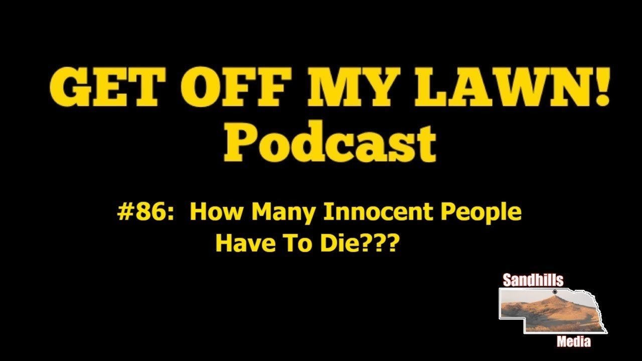 GET OFF MY LAWN! Podcast #086:  How Many Innocent People Have To Die???