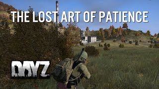 THE LOST ART OF PATIENCE - DayZ Standalone