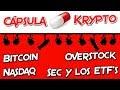 Bitcoin   Nasdaq   Overstock   La Sec y los ETF's   Cápsulas Krypto