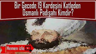 Bir Gecede 19 Kardeşini Katleden Osmanlı Padişahı Kimdir?