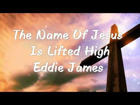 The Name Of Jesus Is Lifted High - Eddie James