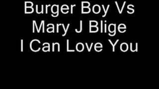 Burger Boy Vs Mary J Blige - I Can Love You...Added By GRANT