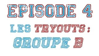 Episode 4 : Les Tryouts : Groupe B