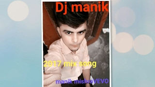 Dj manik - 2017 mix all song Mashup non stop (manik mishravevo) music my world.