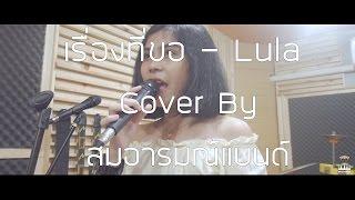 เรื่องที่ขอ - Lula  Cover By สมอารมณ์แบนด์