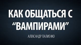 "Как общаться с ""вампирами"". Александр Палиенко."