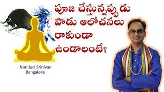 ధ్యానం చేస్తూంటే పాడు ఆలోచనలా? How to avoid bad thoughts during Pooja? Nanduri Srinivas