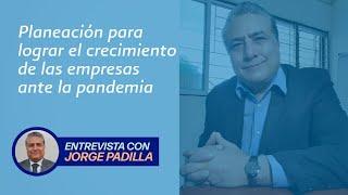 """De planeación y crecimiento para las empresas, a """"Sana Distancia con Jorge Padilla"""