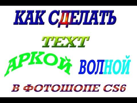 Как сделать Text в Фотошопе Cs6,аркой,волной и т.д!!!