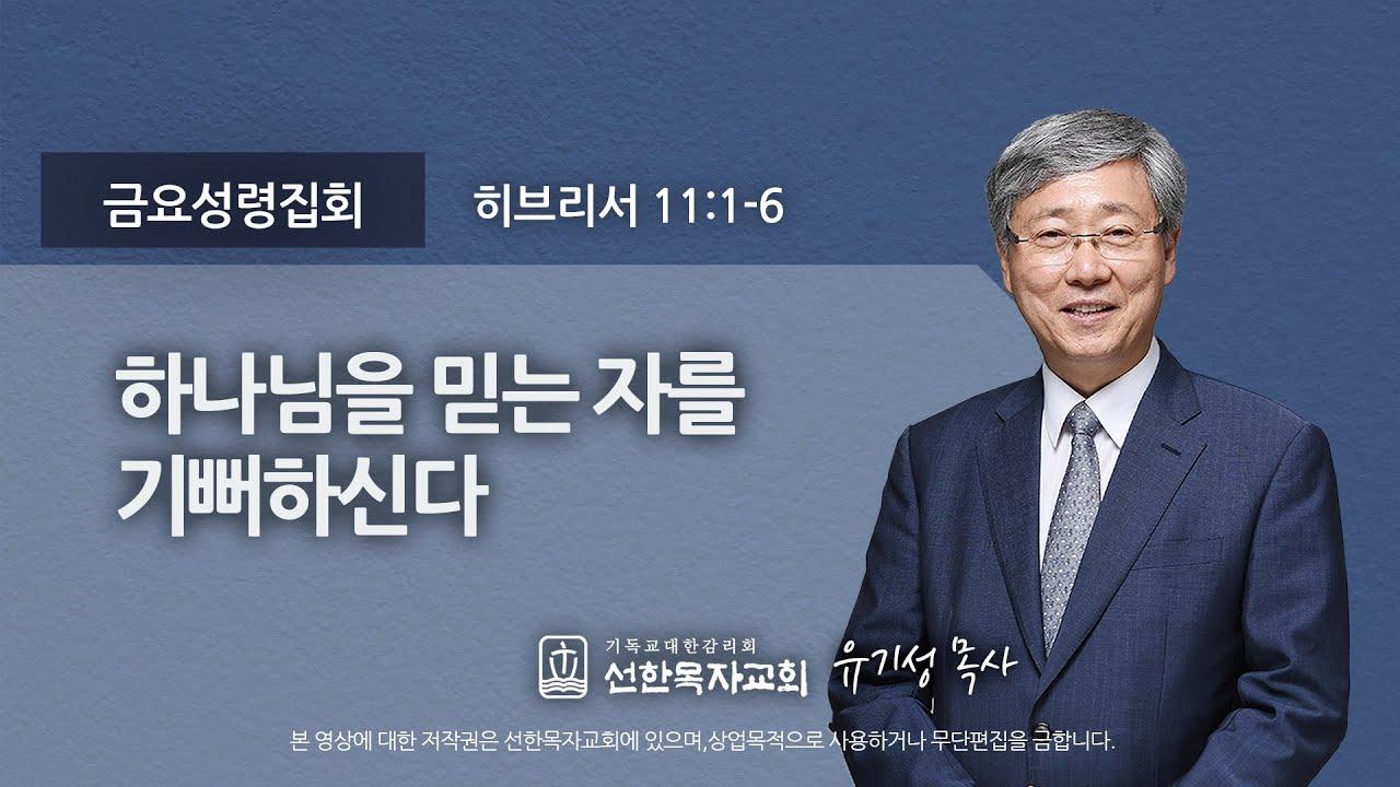 [선한목자교회] 금요성령집회 2021년 02월 12일 | 하나님을 믿는 자를 기뻐하신다 - 유기성 목사 [히브리서 11:1-6]