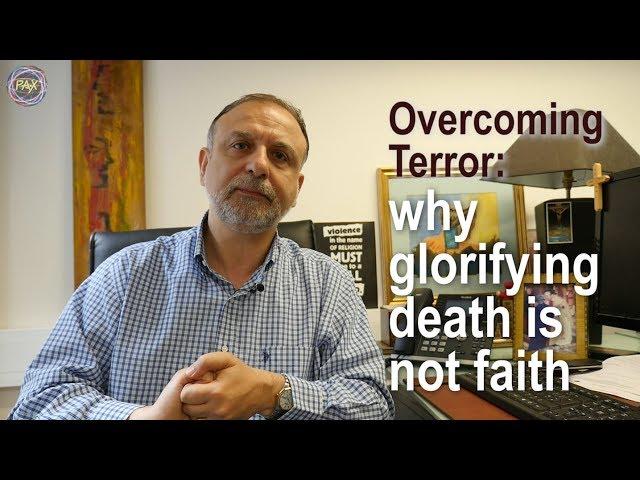 Overcoming terror: why glorifying death is not faith