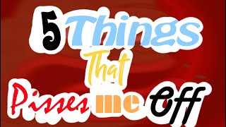 5 Things That Pisses Me Off