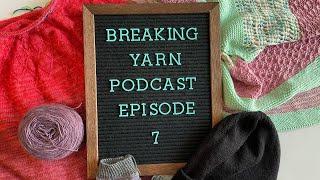 Breaking Yarn Podcast | Episode 7 | Knitting, Crochet, Yarn Dyeing Podcast