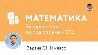 Экспресс-подготовка к ЕГЭ по математике. 11 класс. Часть С, задача С1