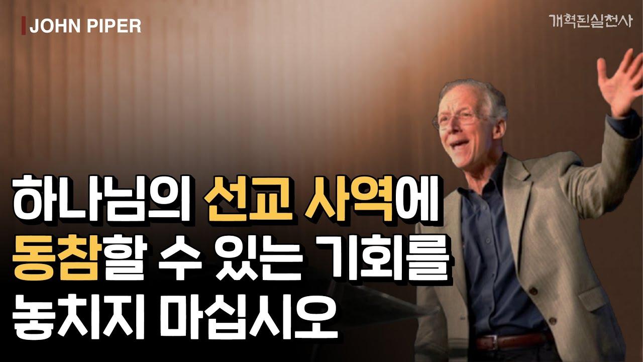 존 파이퍼 - 하나님의 선교 사역에 동참할 수 있는 기회를 놓치지 마십시오