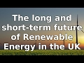 The long and short term future of renewable Energy in the UK