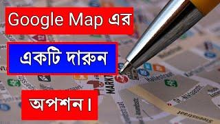 Google Map এর একটি দারুন অপশন ।  Google Map New Update.