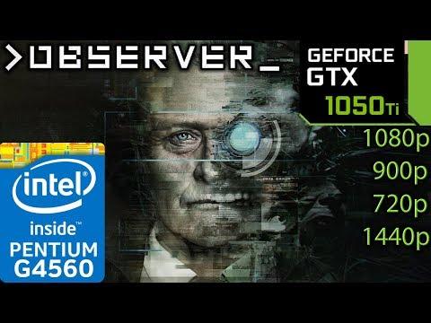Observer - GTX 1050 ti - G4560 - 1080p - 900p - 720p - 1440p