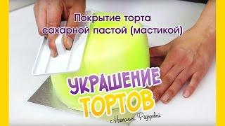 Покрытие торта сахарной пастой (мастикой) - Украшение тортов с Натальей Фёдоровой