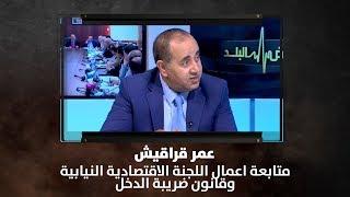 عمر قراقيش - متابعة اعمال اللجنة الاقتصادية النيابية وقانون ضريبة الدخل