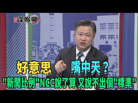 2019.03.28新聞深喉嚨 '新聞比例'NCC說了算 但又說不出個'標準' 好意思嘴中天?