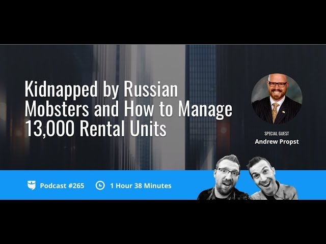 Kidnapped by Russian Mobsters and How to Manage 13,000 Rental Units with Andrew Propst   BP 265