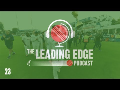 The Leading Edge Cricket Podcast | #23 | 2018 COUNTY CHAMPIONSHIP DIVISION 1 PREVIEW
