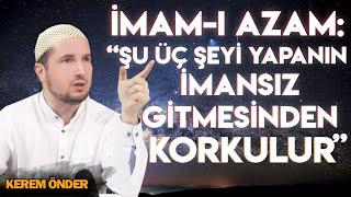 """""""Şu üç şeyi yapanın imansız gitmesinden korkulur..."""" Ebu Hanife / Kerem Önder"""