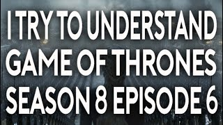I Try To Understand Game of Thrones Season 8 Episode 6 thumbnail