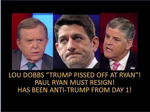 """Paul Ryan Must Resign! Dobbs """"Trump Pissed Off At Paul Ryan""""! He Has Been Anti-Trump From Day One!"""